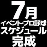 7月イベント&プロ野球スケジュール完成!!